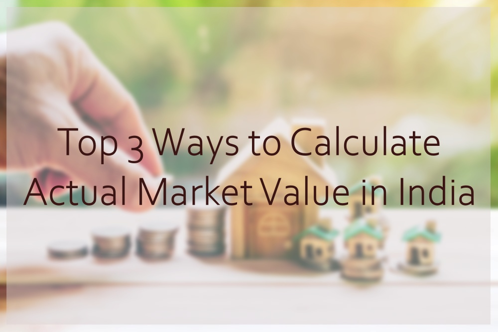 Top 3 ways to calculate Actual Market Value of a Property in India.